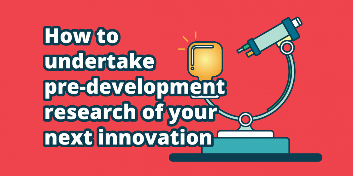 How to undertake pre-development research of your next innovation